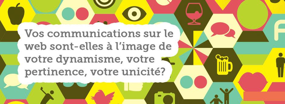 Vos communications sur le web sont-elles à l'image de votre dynamisme, votre pertinence et votre unicité?